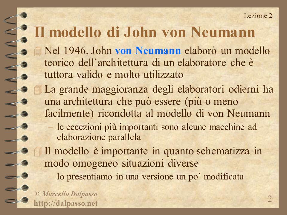 Lezione 2 © Marcello Dalpasso http://dalpasso.net 2 Il modello di John von Neumann 4 Nel 1946, John von Neumann elaborò un modello teorico dell'architettura di un elaboratore che è tuttora valido e molto utilizzato 4 La grande maggioranza degli elaboratori odierni ha una architettura che può essere (più o meno facilmente) ricondotta al modello di von Neumann –le eccezioni più importanti sono alcune macchine ad elaborazione parallela 4 Il modello è importante in quanto schematizza in modo omogeneo situazioni diverse –lo presentiamo in una versione un po' modificata
