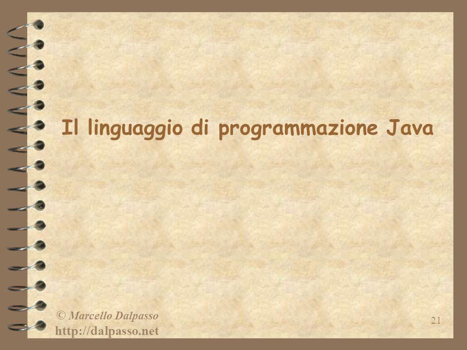 © Marcello Dalpasso http://dalpasso.net 21 Il linguaggio di programmazione Java