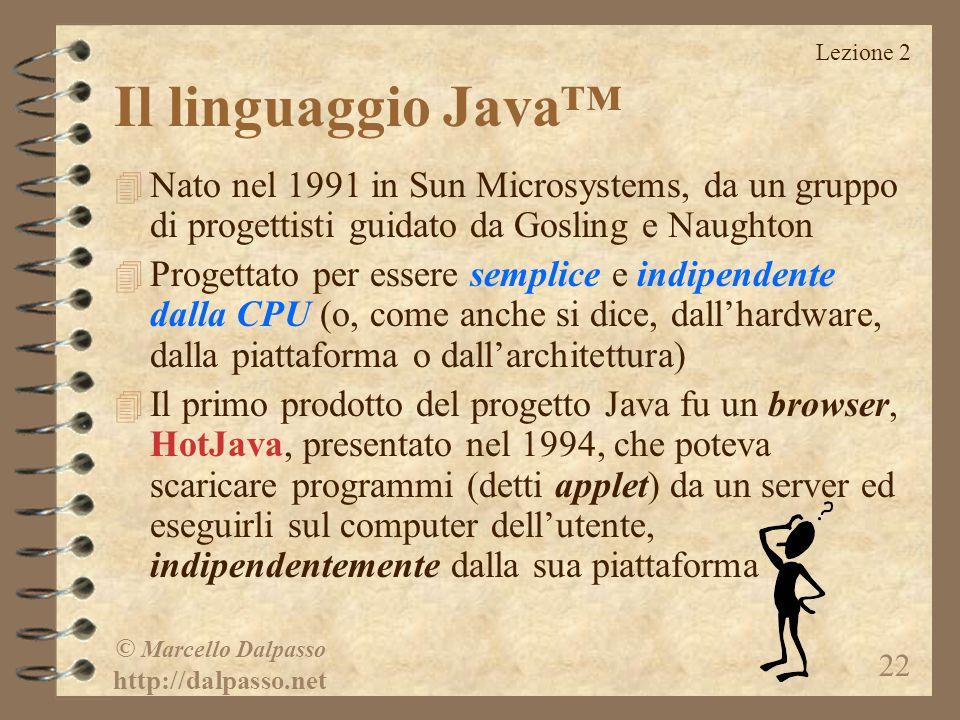 Lezione 2 © Marcello Dalpasso http://dalpasso.net 22 Il linguaggio Java™ 4 Nato nel 1991 in Sun Microsystems, da un gruppo di progettisti guidato da G