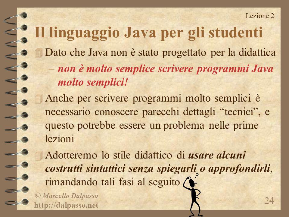 Lezione 2 © Marcello Dalpasso http://dalpasso.net 24 Il linguaggio Java per gli studenti 4 Dato che Java non è stato progettato per la didattica –non è molto semplice scrivere programmi Java molto semplici.