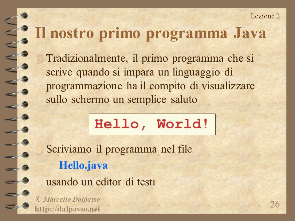 Lezione 2 © Marcello Dalpasso http://dalpasso.net 26 Il nostro primo programma Java 4 Tradizionalmente, il primo programma che si scrive quando si impara un linguaggio di programmazione ha il compito di visualizzare sullo schermo un semplice saluto 4 Scriviamo il programma nel file Hello.java usando un editor di testi Hello, World!