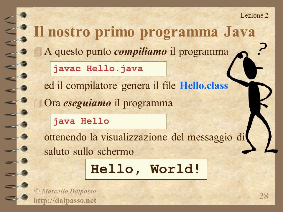 Lezione 2 © Marcello Dalpasso http://dalpasso.net 28 4 A questo punto compiliamo il programma ed il compilatore genera il file Hello.class 4 Ora eseguiamo il programma ottenendo la visualizzazione del messaggio di saluto sullo schermo javac Hello.java java Hello Hello, World.