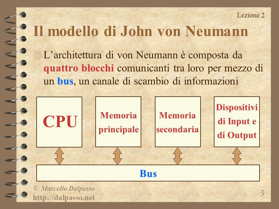 Lezione 2 © Marcello Dalpasso http://dalpasso.net 3 CPU Il modello di John von Neumann Bus Memoria principale Memoria secondaria Dispositivi di Input e di Output 4 L'architettura di von Neumann è composta da quattro blocchi comunicanti tra loro per mezzo di un bus, un canale di scambio di informazioni