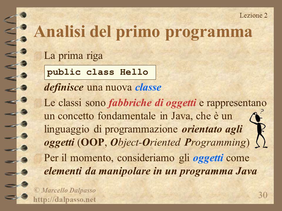 Lezione 2 © Marcello Dalpasso http://dalpasso.net 30 Analisi del primo programma 4 La prima riga definisce una nuova classe 4 Le classi sono fabbriche di oggetti e rappresentano un concetto fondamentale in Java, che è un linguaggio di programmazione orientato agli oggetti (OOP, Object-Oriented Programming) 4 Per il momento, consideriamo gli oggetti come elementi da manipolare in un programma Java public class Hello
