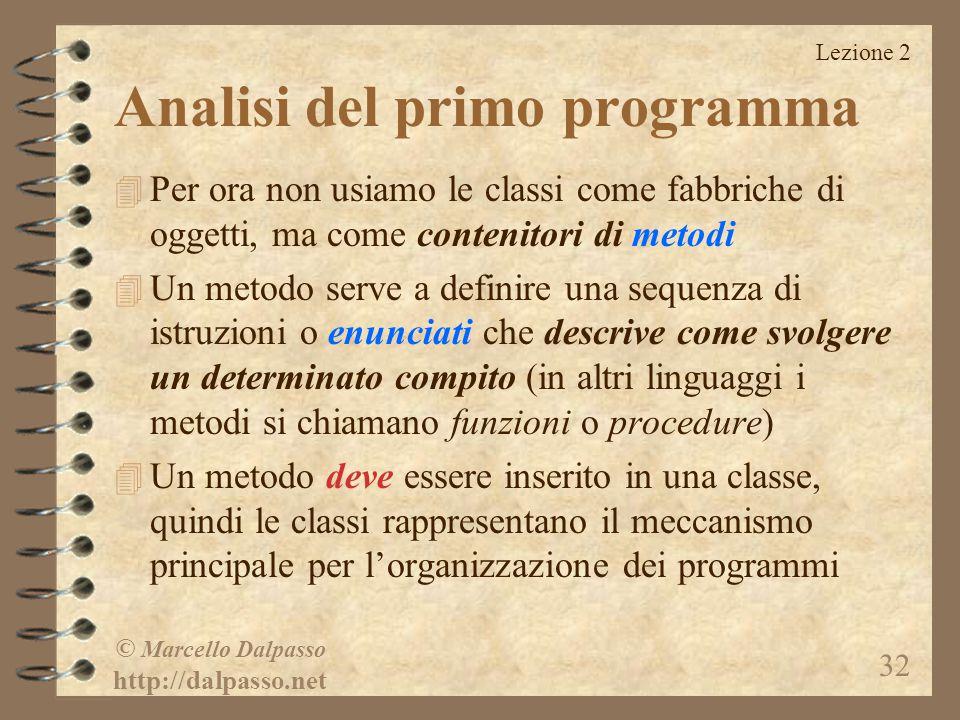 Lezione 2 © Marcello Dalpasso http://dalpasso.net 32 Analisi del primo programma 4 Per ora non usiamo le classi come fabbriche di oggetti, ma come con