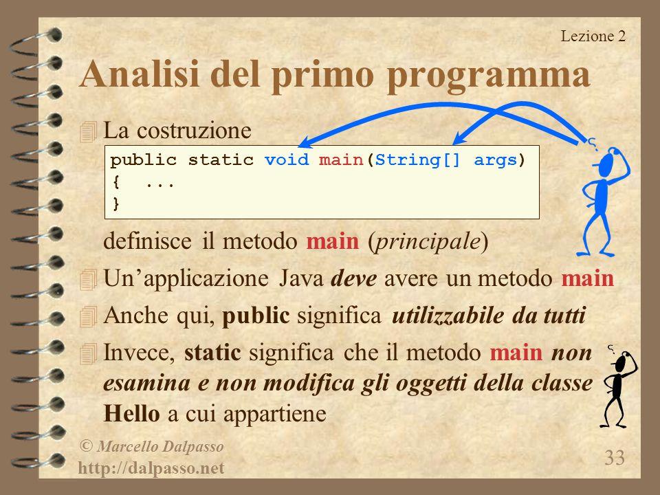 Lezione 2 © Marcello Dalpasso http://dalpasso.net 33 Analisi del primo programma 4 La costruzione definisce il metodo main (principale) 4 Un'applicazi