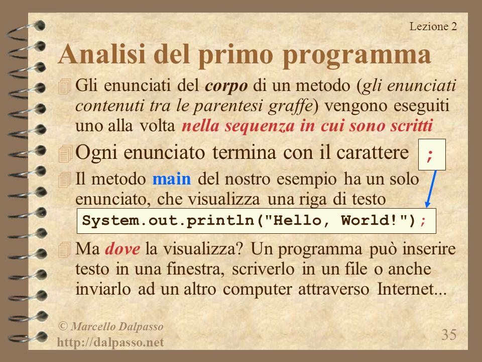 Lezione 2 © Marcello Dalpasso http://dalpasso.net 35 Analisi del primo programma 4 Gli enunciati del corpo di un metodo (gli enunciati contenuti tra l