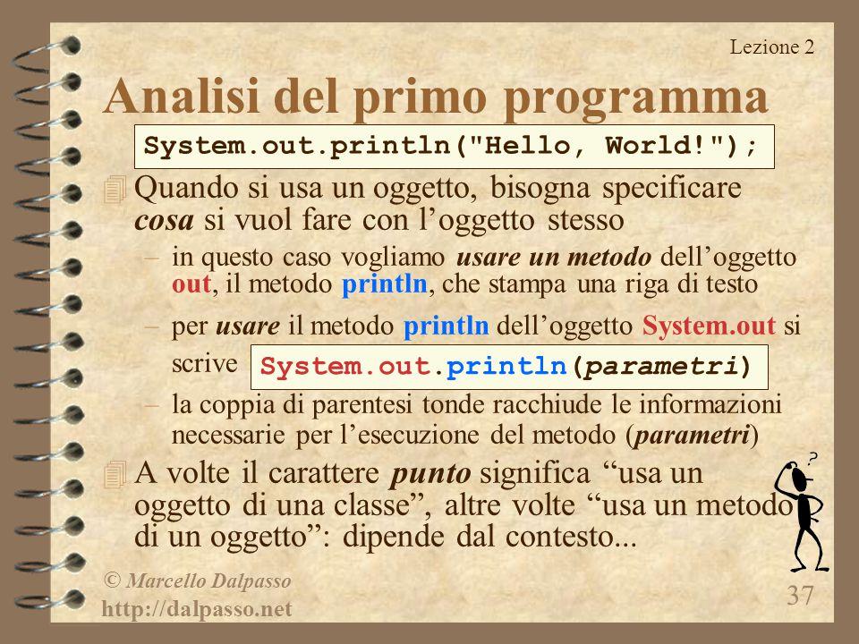 Lezione 2 © Marcello Dalpasso http://dalpasso.net 37 4 Quando si usa un oggetto, bisogna specificare cosa si vuol fare con l'oggetto stesso –in questo