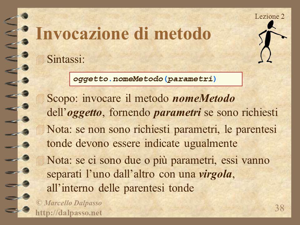 Lezione 2 © Marcello Dalpasso http://dalpasso.net 38 Invocazione di metodo 4 Sintassi: 4 Scopo: invocare il metodo nomeMetodo dell'oggetto, fornendo p