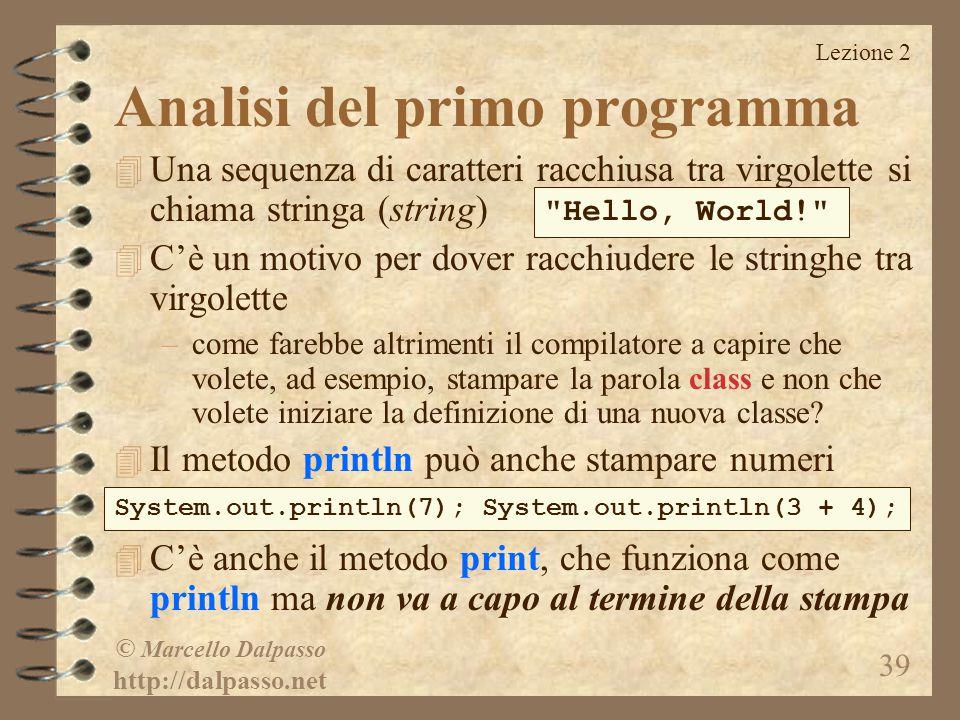 Lezione 2 © Marcello Dalpasso http://dalpasso.net 39 4 Una sequenza di caratteri racchiusa tra virgolette si chiama stringa (string) 4 C'è un motivo per dover racchiudere le stringhe tra virgolette –come farebbe altrimenti il compilatore a capire che volete, ad esempio, stampare la parola class e non che volete iniziare la definizione di una nuova classe.