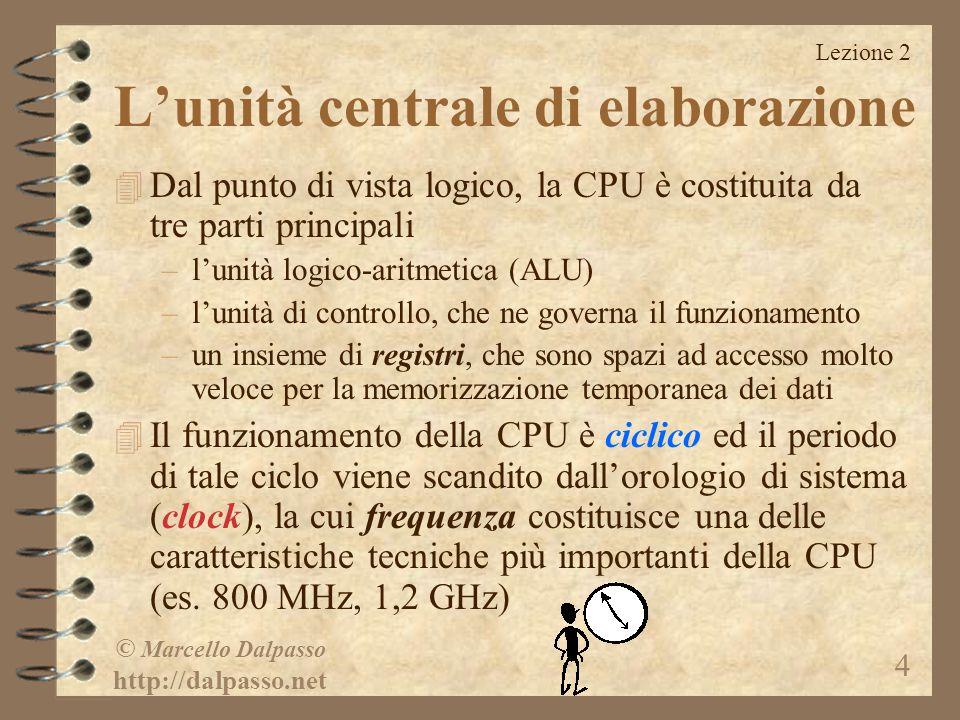 Lezione 2 © Marcello Dalpasso http://dalpasso.net 4 L'unità centrale di elaborazione 4 Dal punto di vista logico, la CPU è costituita da tre parti pri