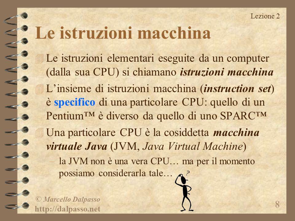 Lezione 2 © Marcello Dalpasso http://dalpasso.net 8 Le istruzioni macchina 4 Le istruzioni elementari eseguite da un computer (dalla sua CPU) si chiamano istruzioni macchina 4 L'insieme di istruzioni macchina (instruction set) è specifico di una particolare CPU: quello di un Pentium™ è diverso da quello di uno SPARC™ 4 Una particolare CPU è la cosiddetta macchina virtuale Java (JVM, Java Virtual Machine) –la JVM non è una vera CPU… ma per il momento possiamo considerarla tale…