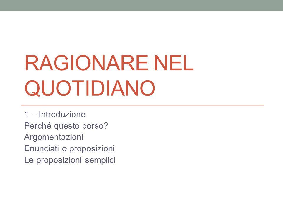 RAGIONARE NEL QUOTIDIANO 1 – Introduzione Perché questo corso? Argomentazioni Enunciati e proposizioni Le proposizioni semplici
