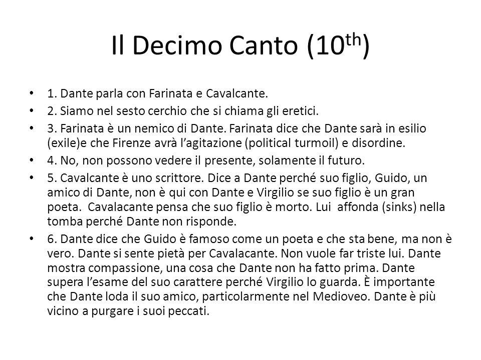 Il Decimo Canto (10 th ) 1. Dante parla con Farinata e Cavalcante. 2. Siamo nel sesto cerchio che si chiama gli eretici. 3. Farinata è un nemico di Da