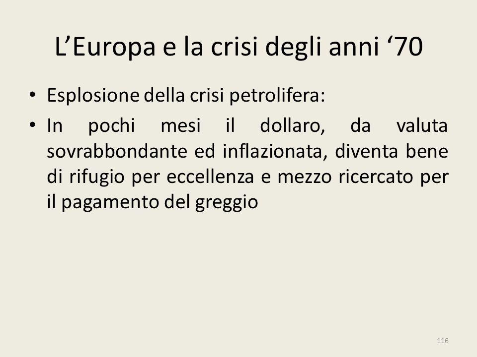 116 L'Europa e la crisi degli anni '70 Esplosione della crisi petrolifera: In pochi mesi il dollaro, da valuta sovrabbondante ed inflazionata, diventa