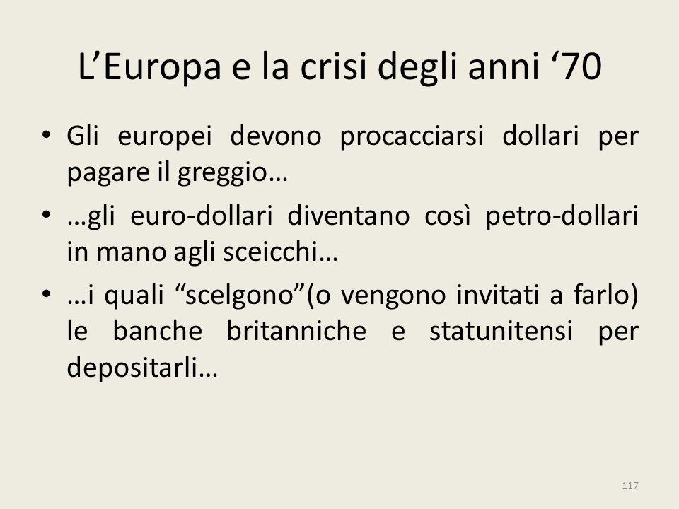 117 L'Europa e la crisi degli anni '70 Gli europei devono procacciarsi dollari per pagare il greggio… …gli euro-dollari diventano così petro-dollari i