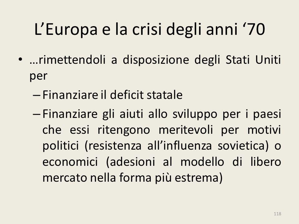 118 L'Europa e la crisi degli anni '70 …rimettendoli a disposizione degli Stati Uniti per – Finanziare il deficit statale – Finanziare gli aiuti allo
