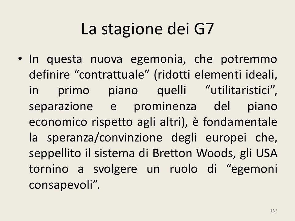 """133 La stagione dei G7 In questa nuova egemonia, che potremmo definire """"contrattuale"""" (ridotti elementi ideali, in primo piano quelli """"utilitaristici"""""""