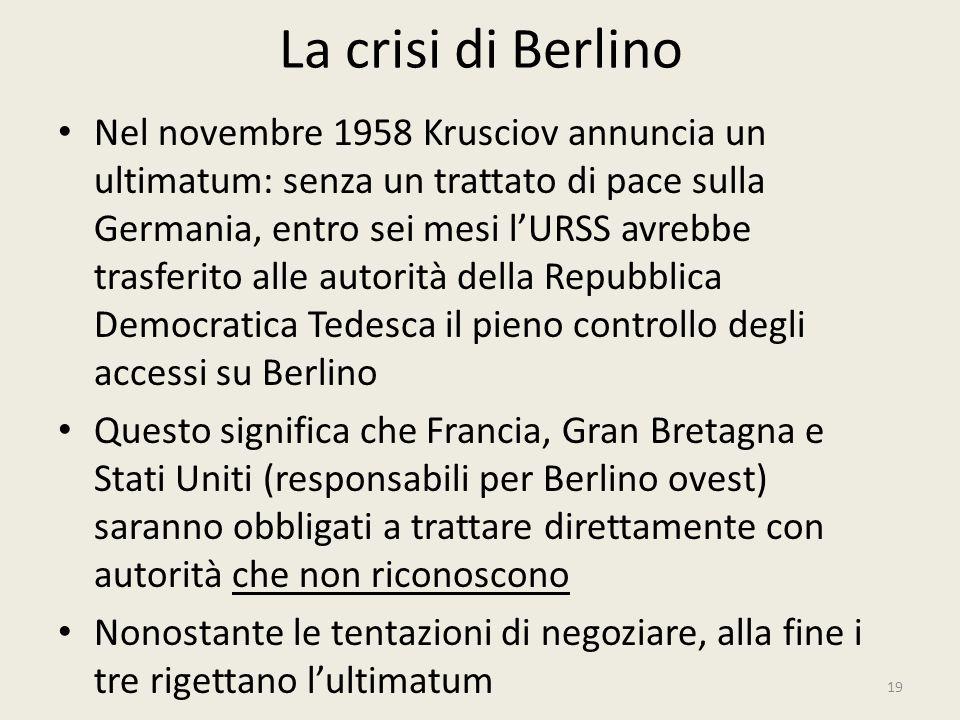 La crisi di Berlino 19 Nel novembre 1958 Krusciov annuncia un ultimatum: senza un trattato di pace sulla Germania, entro sei mesi l'URSS avrebbe trasf