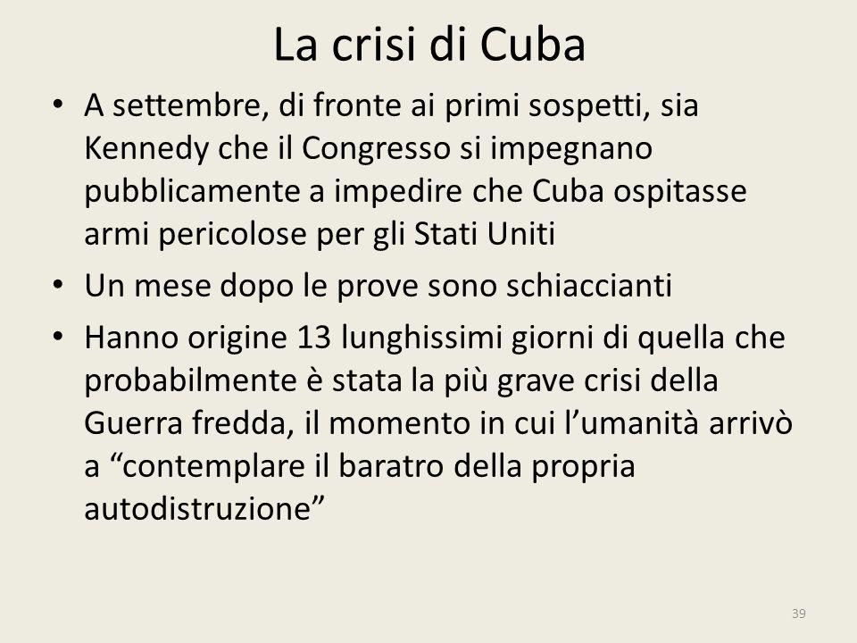 La crisi di Cuba 39 A settembre, di fronte ai primi sospetti, sia Kennedy che il Congresso si impegnano pubblicamente a impedire che Cuba ospitasse ar