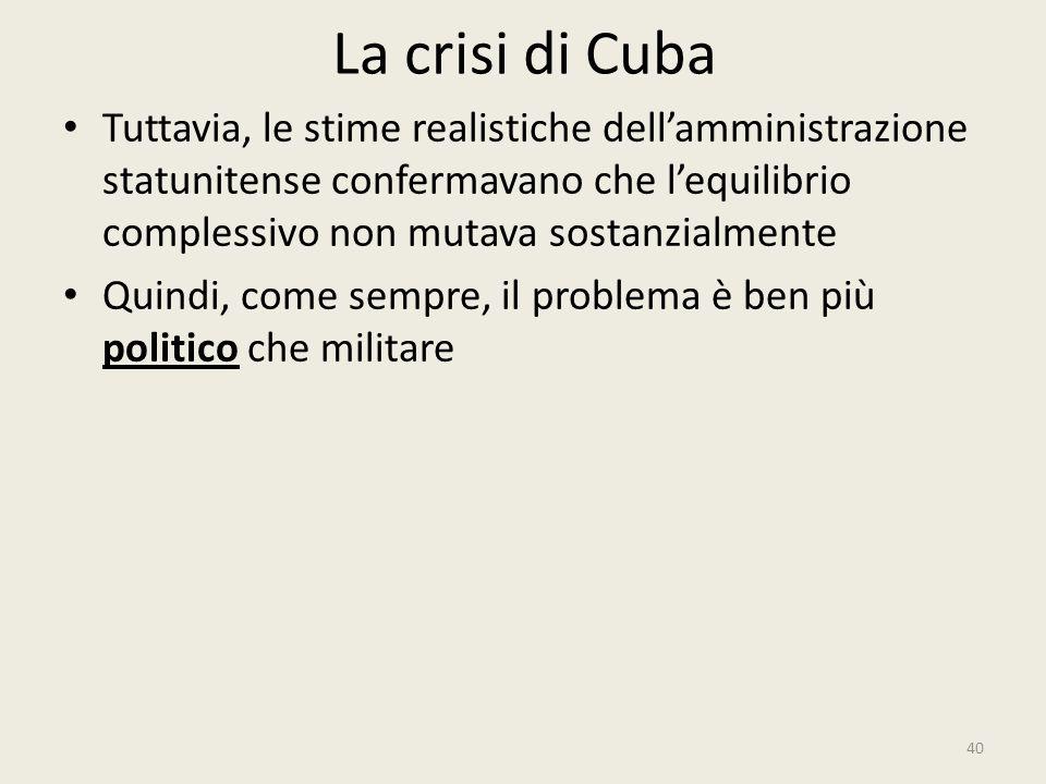 La crisi di Cuba 40 Tuttavia, le stime realistiche dell'amministrazione statunitense confermavano che l'equilibrio complessivo non mutava sostanzialme