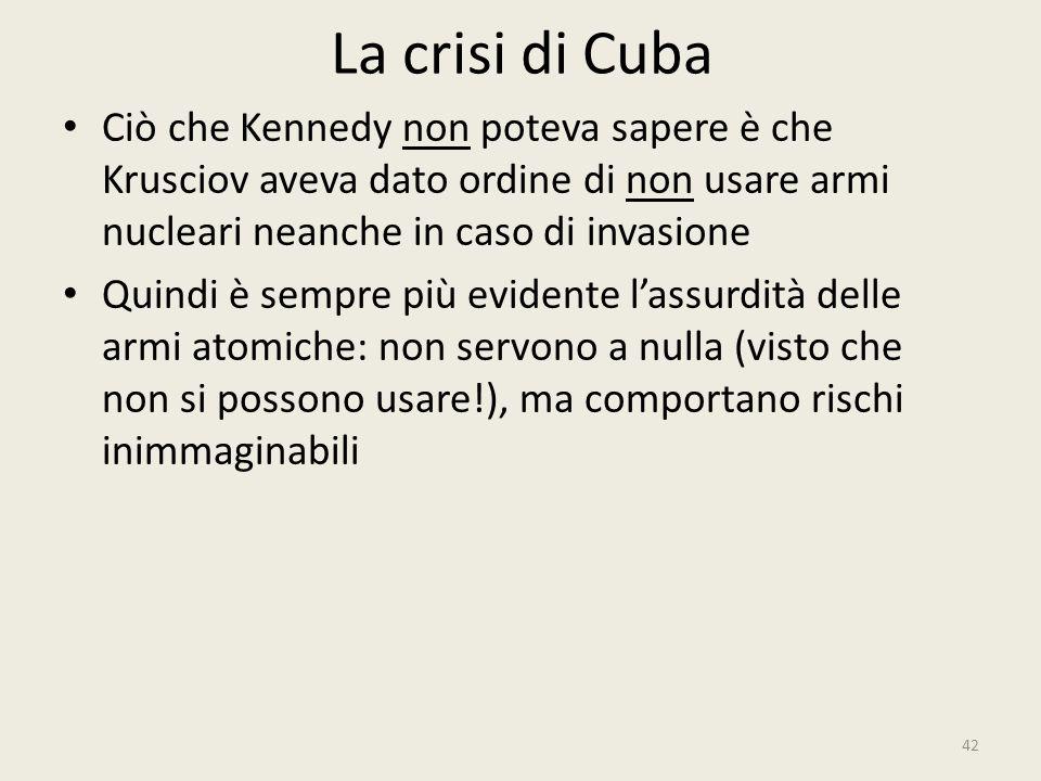 La crisi di Cuba 42 Ciò che Kennedy non poteva sapere è che Krusciov aveva dato ordine di non usare armi nucleari neanche in caso di invasione Quindi