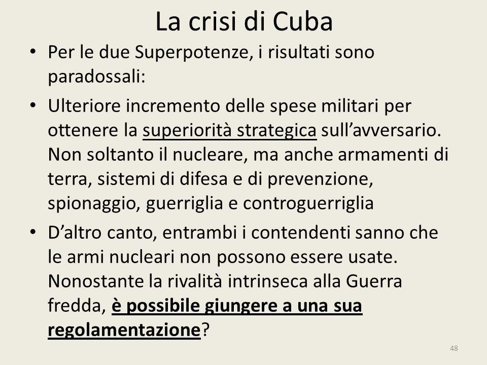 La crisi di Cuba 48 Per le due Superpotenze, i risultati sono paradossali: Ulteriore incremento delle spese militari per ottenere la superiorità strat