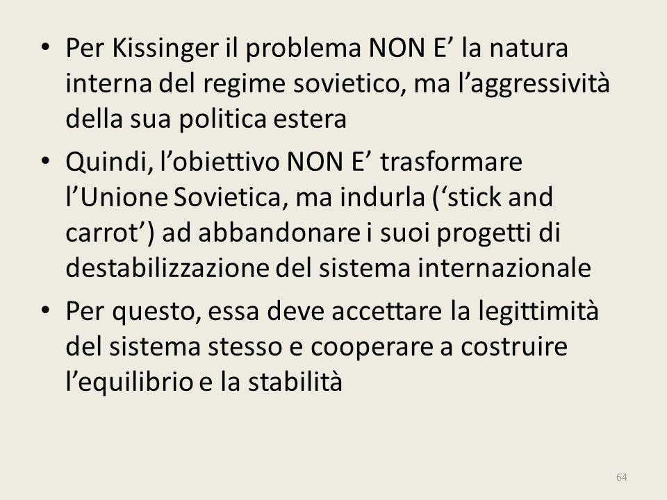 64 Per Kissinger il problema NON E' la natura interna del regime sovietico, ma l'aggressività della sua politica estera Quindi, l'obiettivo NON E' tra
