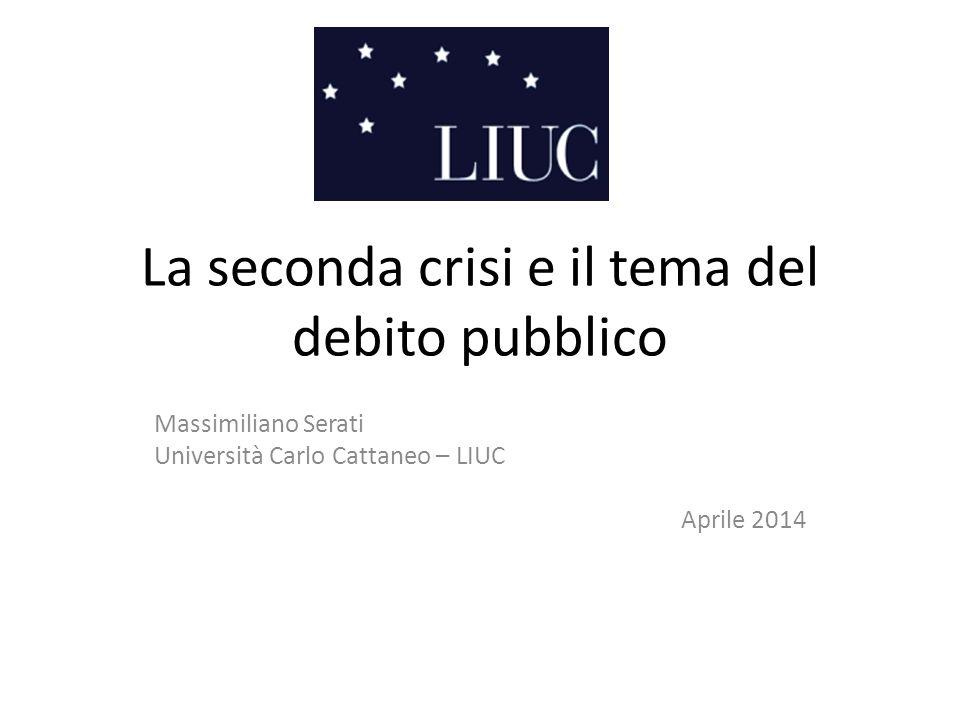 La seconda crisi e il tema del debito pubblico Massimiliano Serati Università Carlo Cattaneo – LIUC Aprile 2014
