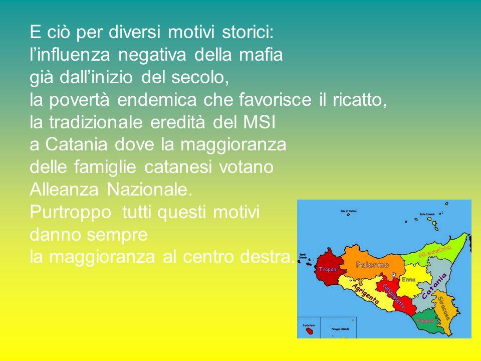 E ciò per diversi motivi storici: l'influenza negativa della mafia già dall'inizio del secolo, la povertà endemica che favorisce il ricatto, la tradizionale eredità del MSI a Catania dove la maggioranza delle famiglie catanesi votano Alleanza Nazionale.