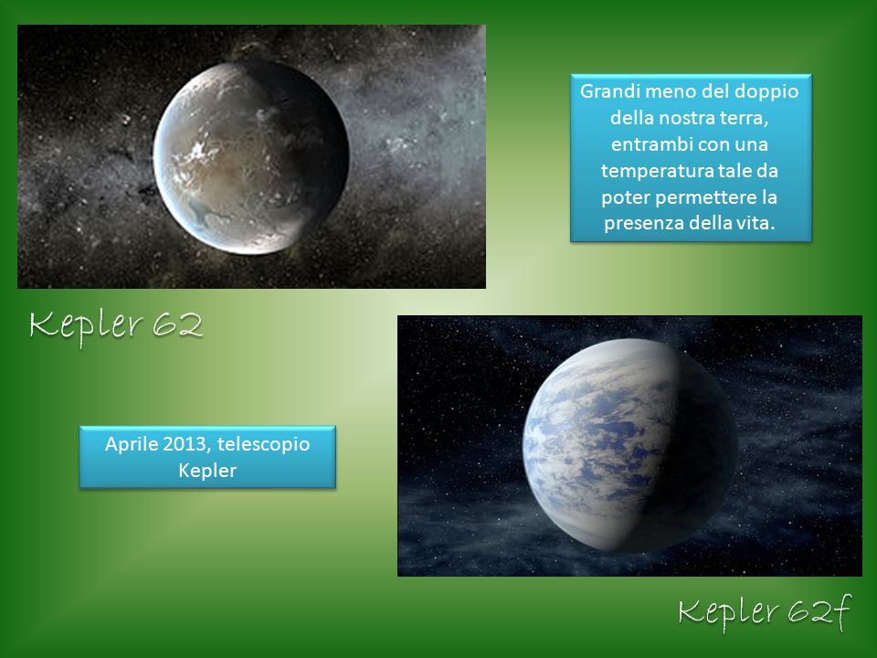 Grandi meno del doppio della nostra terra, entrambi con una temperatura tale da poter permettere la presenza della vita. Aprile 2013, telescopio Keple