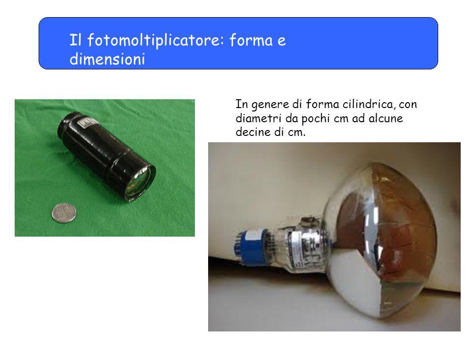 Il fotomoltiplicatore: forma e dimensioni In genere di forma cilindrica, con diametri da pochi cm ad alcune decine di cm.