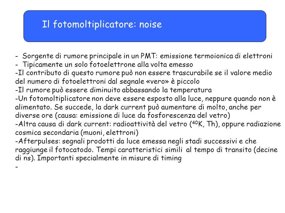 Il fotomoltiplicatore: noise - Sorgente di rumore principale in un PMT: emissione termoionica di elettroni - Tipicamente un solo fotoelettrone alla vo