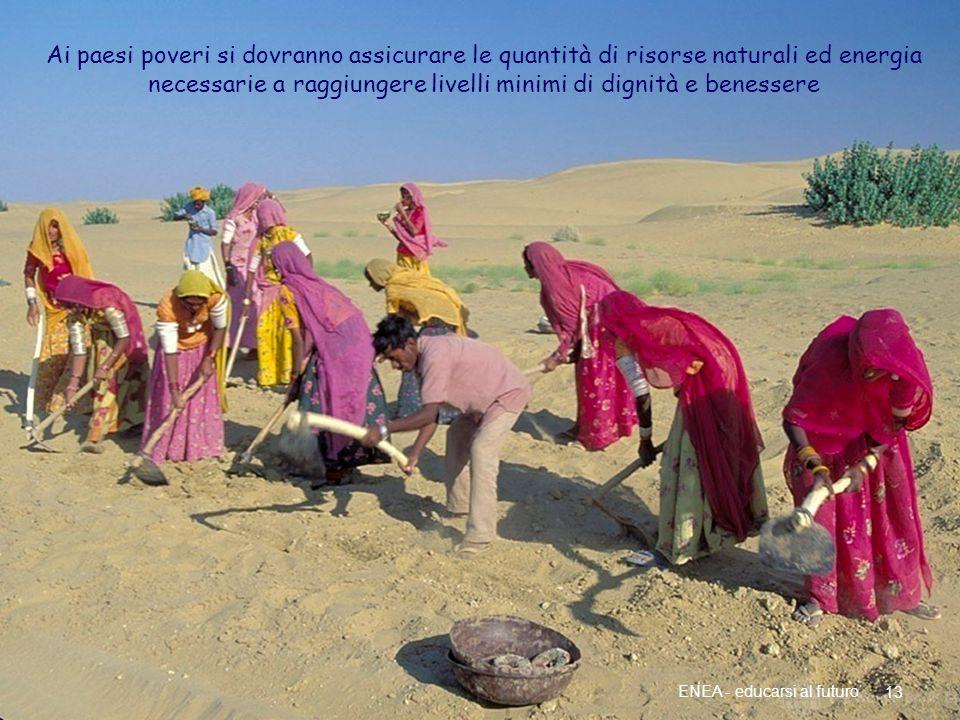 Più energia per i paesi poveri 13 ENEA - educarsi al futuro Ai paesi poveri si dovranno assicurare le quantità di risorse naturali ed energia necessarie a raggiungere livelli minimi di dignità e benessere