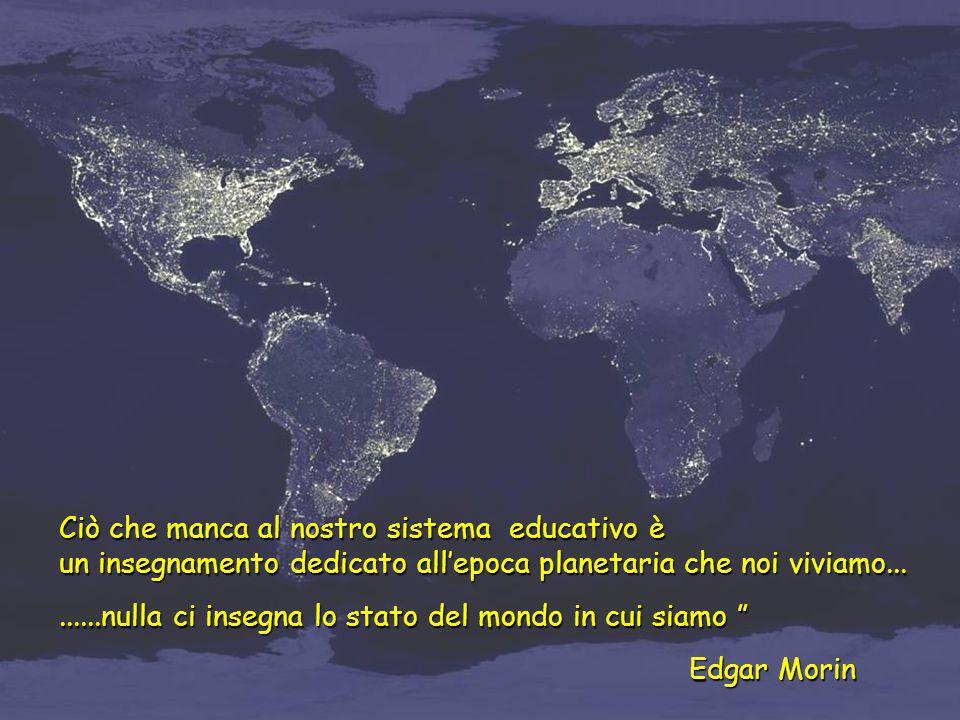 Ciò che manca al nostro sistema educativo è un insegnamento dedicato all'epoca planetaria che noi viviamo.........nulla ci insegna lo stato del mondo in cui siamo Edgar Morin Edgar Morin