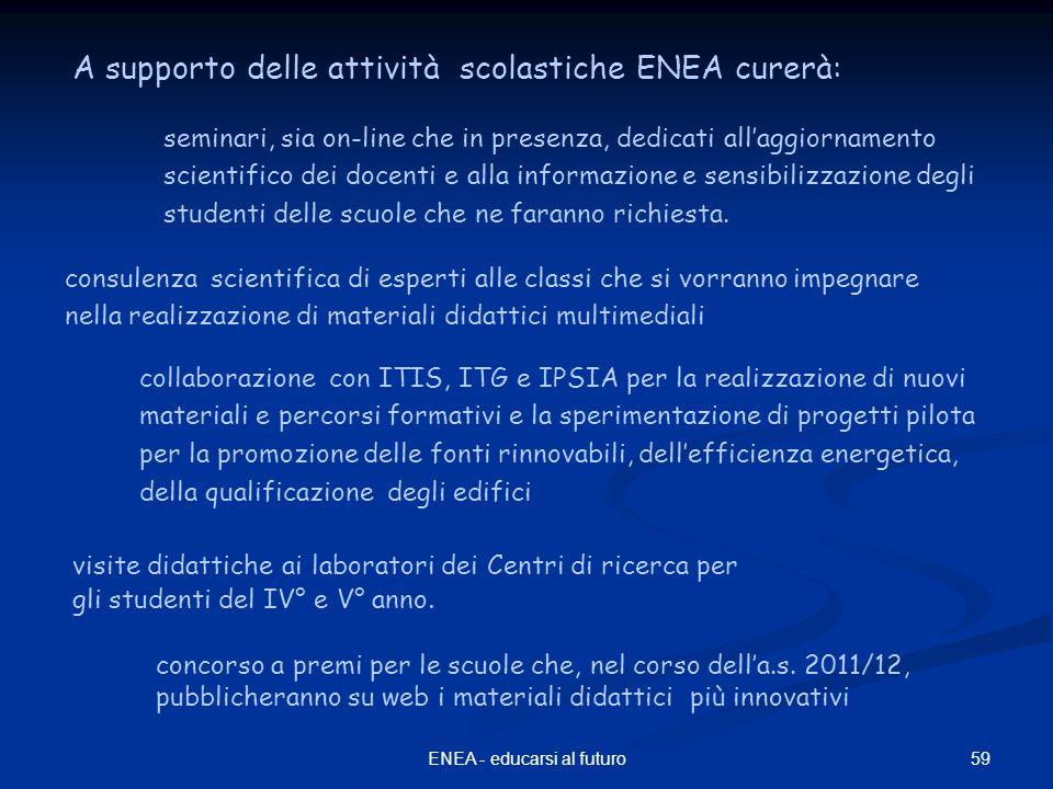 59ENEA - educarsi al futuro A supporto delle attività scolastiche ENEA curerà: seminari, sia on-line che in presenza, dedicati all'aggiornamento scientifico dei docenti e alla informazione e sensibilizzazione degli studenti delle scuole che ne faranno richiesta.