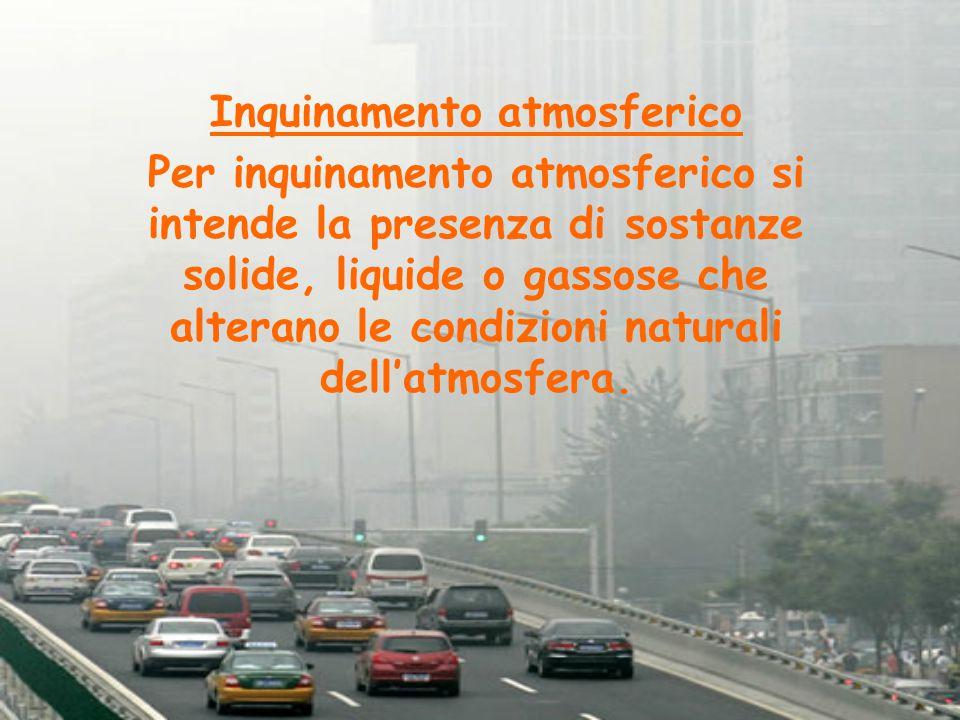 Inquinamento atmosferico Per inquinamento atmosferico si intende la presenza di sostanze solide, liquide o gassose che alterano le condizioni naturali