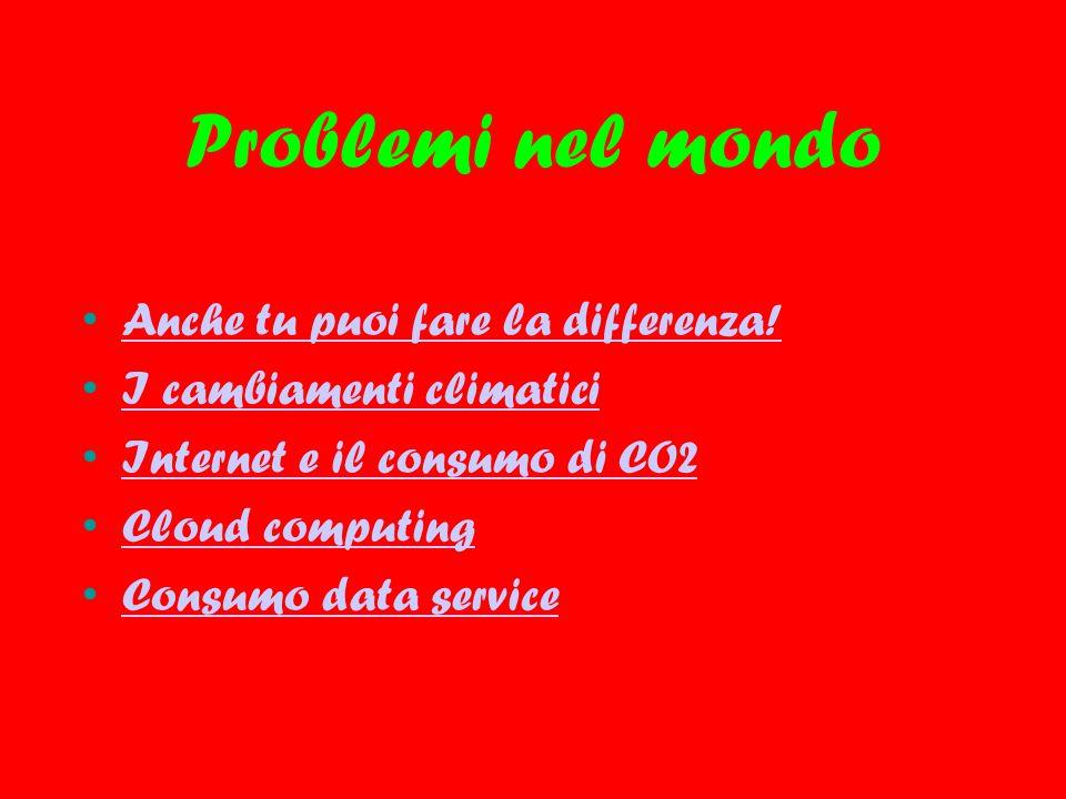 Problemi nel mondo Anche tu puoi fare la differenza! I cambiamenti climatici Internet e il consumo di CO2 Cloud computing Consumo data service
