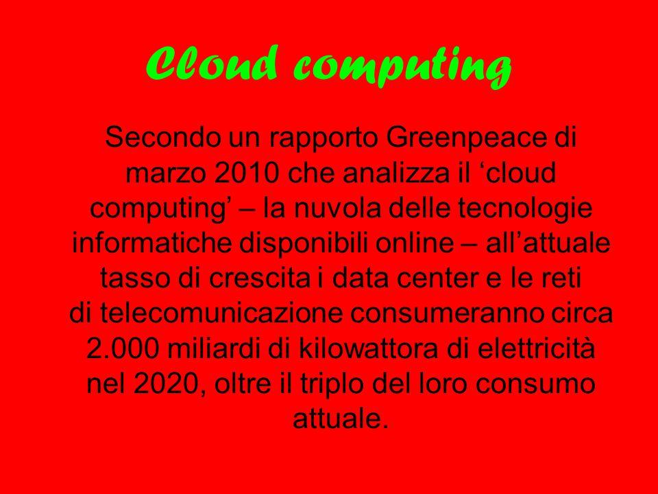 Cloud computing Secondo un rapporto Greenpeace di marzo 2010 che analizza il 'cloud computing' – la nuvola delle tecnologie informatiche disponibili o