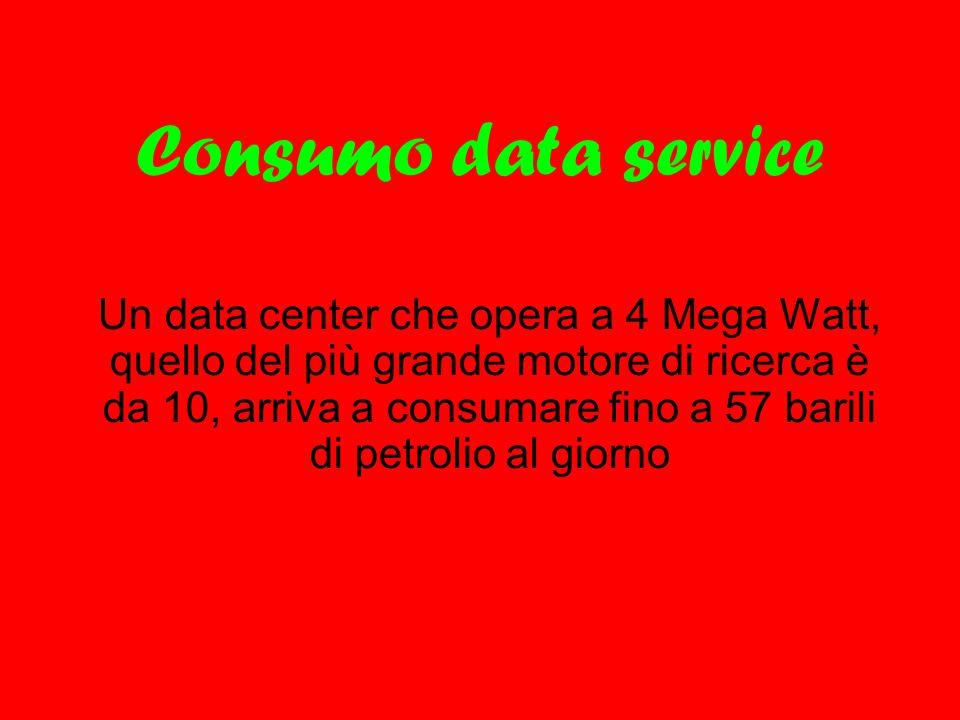 Consumo data service Un data center che opera a 4 Mega Watt, quello del più grande motore di ricerca è da 10, arriva a consumare fino a 57 barili di p