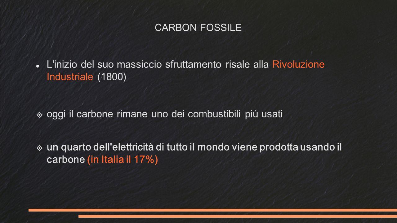 CARBON FOSSILE L inizio del suo massiccio sfruttamento risale alla Rivoluzione Industriale (1800)  oggi il carbone rimane uno dei combustibili più usati  un quarto dell elettricità di tutto il mondo viene prodotta usando il carbone (in Italia il 17%)