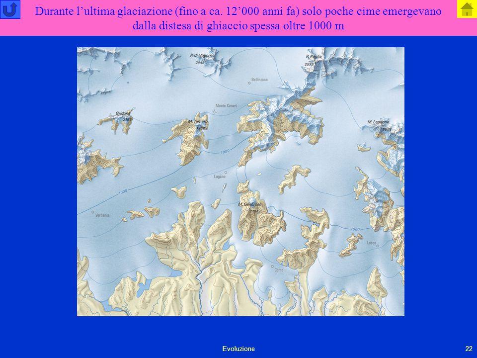 Evoluzione22 Durante l'ultima glaciazione (fino a ca. 12'000 anni fa) solo poche cime emergevano dalla distesa di ghiaccio spessa oltre 1000 m