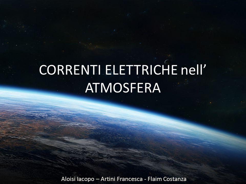 CORRENTI ELETTRICHE nell' ATMOSFERA Aloisi Iacopo – Artini Francesca - Flaim Costanza