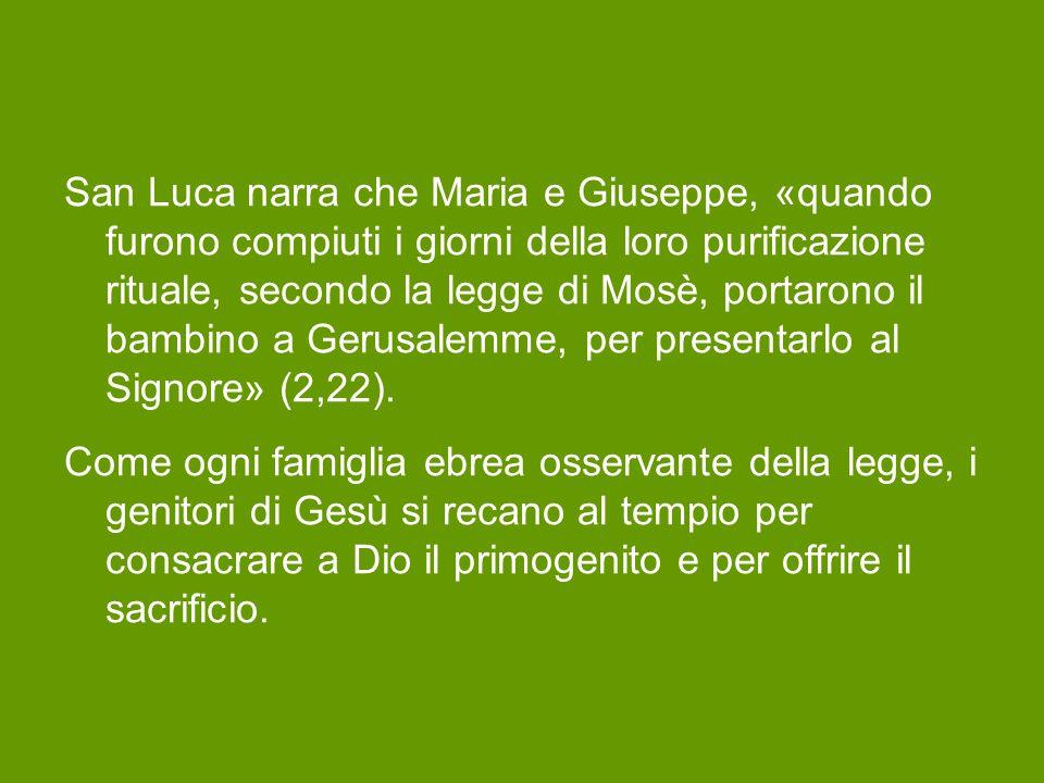 San Luca narra che Maria e Giuseppe, «quando furono compiuti i giorni della loro purificazione rituale, secondo la legge di Mosè, portarono il bambino a Gerusalemme, per presentarlo al Signore» (2,22).