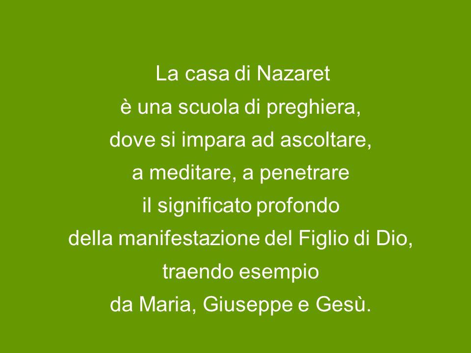 La casa di Nazaret è una scuola di preghiera, dove si impara ad ascoltare, a meditare, a penetrare il significato profondo della manifestazione del Figlio di Dio, traendo esempio da Maria, Giuseppe e Gesù.