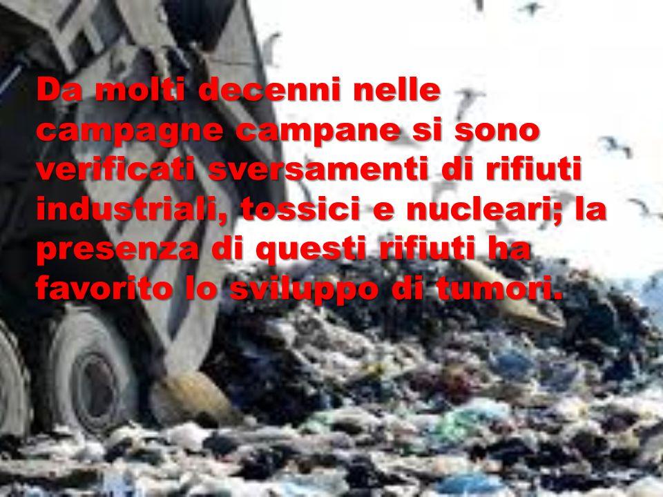 Da molti decenni nelle campagne campane si sono verificati sversamenti di rifiuti industriali, tossici e nucleari; la presenza di questi rifiuti ha fa