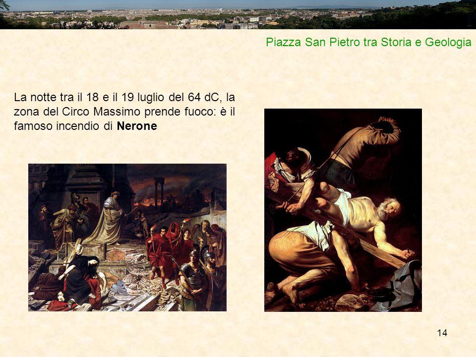 14 Piazza San Pietro tra Storia e Geologia La notte tra il 18 e il 19 luglio del 64 dC, la zona del Circo Massimo prende fuoco: è il famoso incendio d