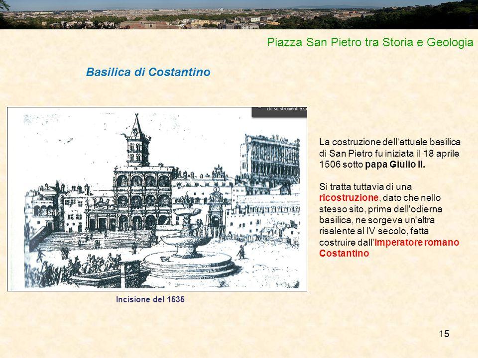 15 Piazza San Pietro tra Storia e Geologia La costruzione dell'attuale basilica di San Pietro fu iniziata il 18 aprile 1506 sotto papa Giulio II. Si t