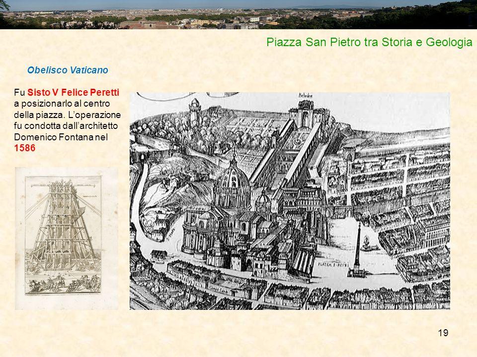 19 Piazza San Pietro tra Storia e Geologia Obelisco Vaticano Fu Sisto V Felice Peretti a posizionarlo al centro della piazza. L'operazione fu condotta