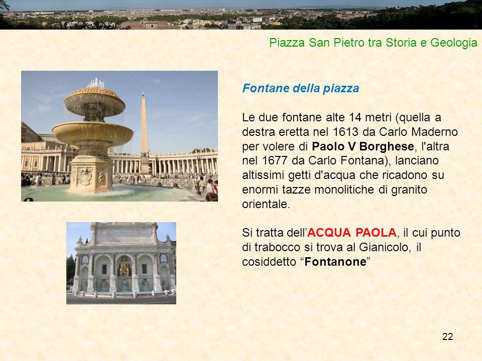 22 Piazza San Pietro tra Storia e Geologia Fontane della piazza Le due fontane alte 14 metri (quella a destra eretta nel 1613 da Carlo Maderno per vol